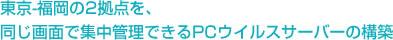 東京-福岡の2拠点を、同じ画面で集中管理できるPCウイルスサーバーの構築
